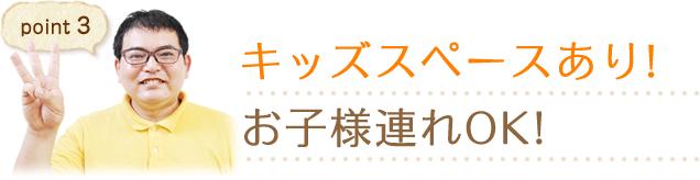 ポイント3.キッズスペースあり!お子様連れOK!